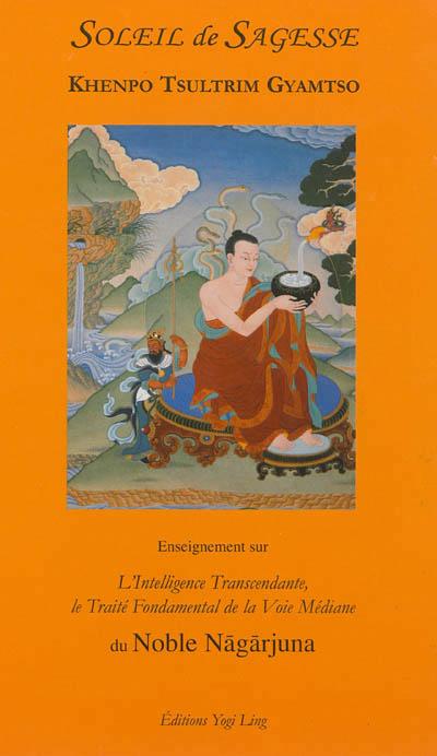 Soleil de sagesse : enseignements sur l'intelligence transcendante, le traité fondamental de la voie médiane du noble Nagarjuna
