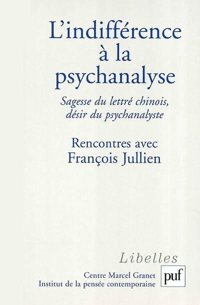 L'indifférence à la psychanalyse : sagesse du lettré chinois, désir du psychanalyste : rencontres avec François Jullien