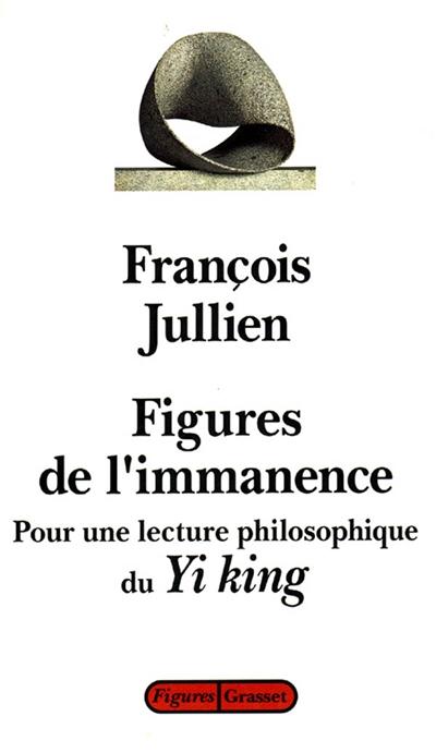 Figures de l'immanence : pour une lecture philosophique du Yi-king, le classique du changement