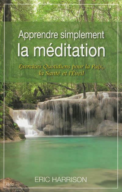 Apprendre simplement la méditation : exercices quotidiens pour la paix, la santé et l'éveil