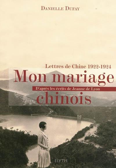 Mon mariage chinois : lettres de Chine, 1922-1924 : d'après les écrits de Jeanne de Lyon
